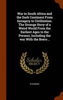 War in South Africa and the Dark Continent from Savagery to Civilization. the Strange Story of a Weird World from the Earliest Ages to the Present, Including the War with the Boers ..