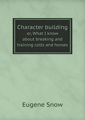 Character Building Or, What I Know about Breaking and Training Colts and Horses