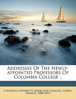 Addresses of the Newly-Appointed Professors of Columbia College ..