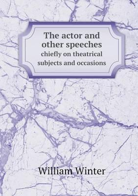 The Actor and Other Speeches Chiefly on Theatrical Subjects and Occasions