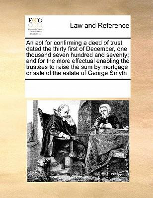 An  ACT for Confirming a Deed of Trust, Dated the Thirty First of December, One Thousand Seven Hundred and Seventy; And for the More Effectual Enablin