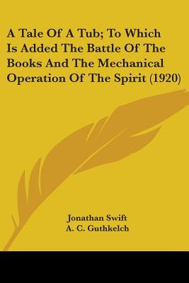 A Tale Of A Tub; To Which Is Added The Battle Of The Books And The Mechanical Operation Of The Spirit