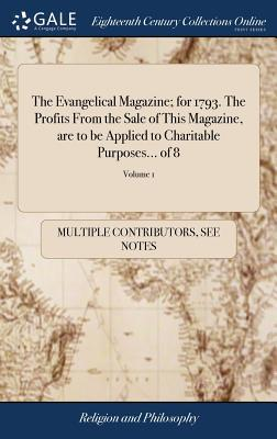 The Evangelical Magazine; For 1793. the Profits from the Sale of This Magazine, Are to Be Applied to Charitable Purposes... of 8; Volume 1