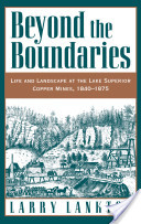 Beyond the Boundaries : Life and Landscape at the Lake Superior Copper Mines, 1840-1875