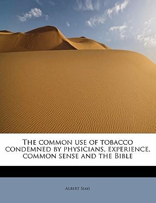 The common use of tobacco condemned by physicians, experience, common sense and the Bible