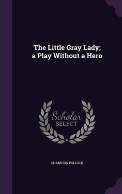 The Little Gray Lady; A Play Without a Hero