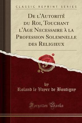 De l'Autorité du Roi, Touchant l'Age Necessaire à la Profession Solemnelle des Religieux (Classic Reprint)