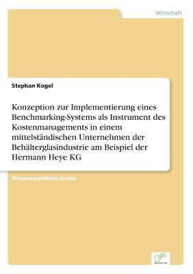 Konzeption zur Implementierung eines Benchmarking- Systems als Instrument des Kostenmanagements in einem mittelständischen Unternehmen der Behälterglasindustrie am Beispiel der Hermann Heye KG