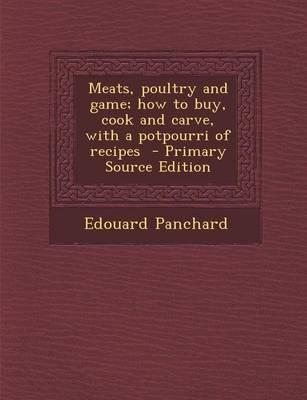 Meats, Poultry and Game; How to Buy, Cook and Carve, with a Potpourri of Recipes - Primary Source Edition