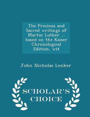 The Precious and Sacred Writings of Martin Luther ... Based on the Kaiser Chronological Edition, Wit - Scholar's Choice Edition