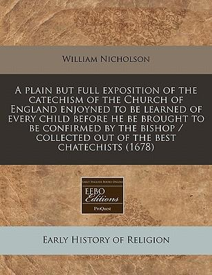 A Plain But Full Exposition of the Catechism of the Church of England Enjoyned to Be Learned of Every Child Before He Be Brought to Be Confirmed by Collected Out of the Best Chatechists (1678)