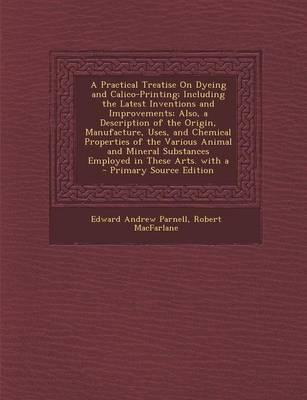 A Practical Treatise on Dyeing and Calico-Printing; Including the Latest Inventions and Improvements; Also, a Description of the Origin, Manufacture. Substances Employed in These Arts. with a -