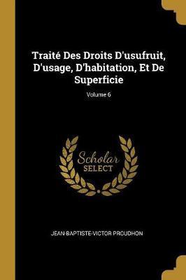 Traité Des Droits d'Usufruit, d'Usage, d'Habitation, Et de Superficie; Volume 6