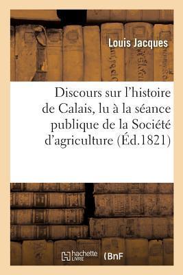 Discours Sur l'Histoire de Calais, Lu a la Seance Publique de la Societe d'Agriculture