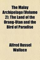 The Malay Archipelago (Volume 2); The Land of the Orang-Utan and the Bird of Paradise