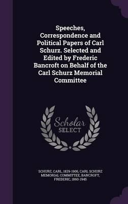 Speeches, Correspondence and Political Papers of Carl Schurz. Selected and Edited by Frederic Bancroft on Behalf of the Carl Schurz Memorial Committee