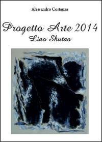 Progetto arte 2014. Liao Shutao. Ediz. illustrata
