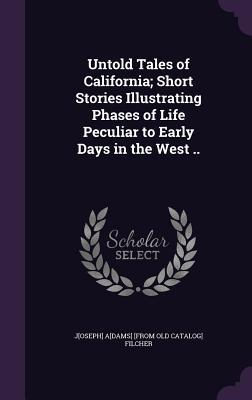 Untold Tales of California; Short Stories Illustrating Phases of Life Peculiar to Early Days in the West ..