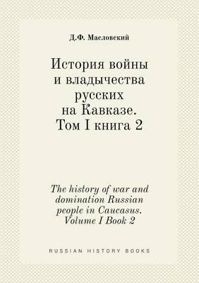 The History of War and Domination Russian People in Caucasus. Volume I Book 2