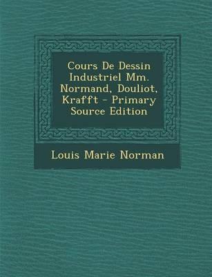 Cours de Dessin Industriel MM. Normand, Douliot, Krafft - Primary Source Edition