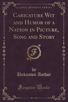 Caricature Wit and Humor of a Nation in Picture, Song and Story (Classic Reprint)