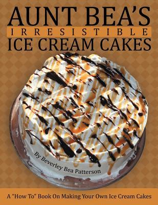 Aunt Bea's Irresistible Ice Cream Cakes