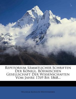 Repetorium Sammtlicher Schriften Der Konigl. Bohmischen Gesellschaft Der Wissenschaften Vom Jahre 1769 Bis 1868.