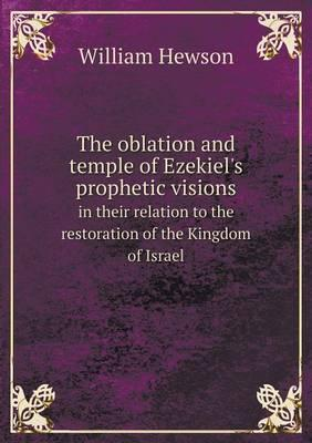 The Oblation and Temple of Ezekiel's Prophetic Visions in Their Relation to the Restoration of the Kingdom of Israel