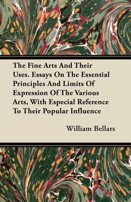 The Fine Arts And Their Uses. Essays On The Essential Principles And Limits Of Expression Of The Various Arts, With Especial Reference To Their Popular Influence