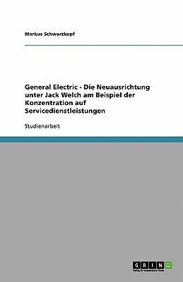 General Electric - Die Neuausrichtung unter Jack Welch am Beispiel der Konzentration auf Servicedienstleistungen