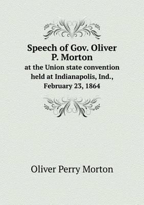 Speech of Gov. Oliver P. Morton at the Union State Convention Held at Indianapolis, Ind., February 23, 1864