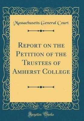 Report on the Petition of the Trustees of Amherst College (Classic Reprint)