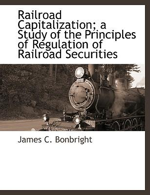 Railroad Capitalization; A Study of the Principles of Regulation of Railroad Securities
