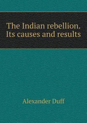 The Indian Rebellion. Its Causes and Results