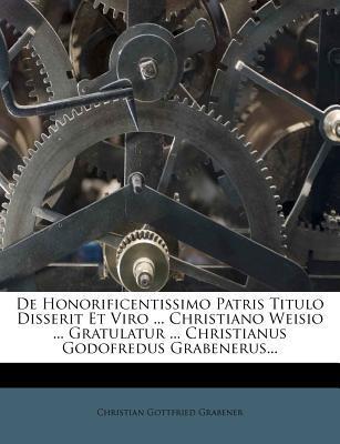 de Honorificentissimo Patris Titulo Disserit Et Viro Christiano Weisio Gratulatur Christianus Godofredus Grabenerus.