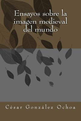 Ensayos sobre la imagen medieval del mundo / Essays on medieval world view