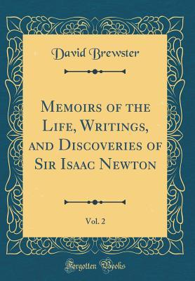 Memoirs of the Life, Writings, and Discoveries of Sir Isaac Newton, Vol. 2 (Classic Reprint)