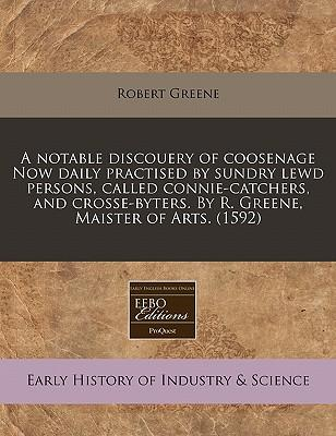 A   Notable Discouery of Coosenage Now Daily Practised by Sundry Lewd Persons, Called Connie-Catchers, and Crosse-Byters. by R. Greene, Maister of Art