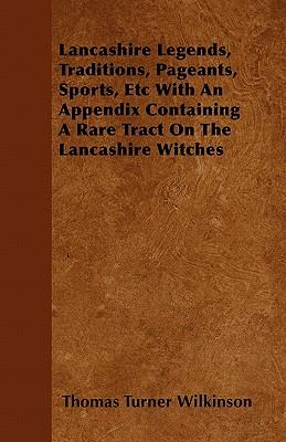 Lancashire Legends, Traditions, Pageants, Sports, Etc With An Appendix Containing A Rare Tract On The Lancashire Witches