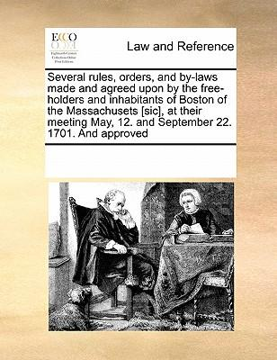 Several Rules, Orders, and By-Laws Made and Agreed Upon by the Free-Holders and Inhabitants of Boston of the Massachusets [Sic], at Their Meeting May, 12. and September 22. 1701. and Approved