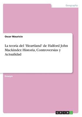La teoría del 'Heartland' de Halford John Mackinder. Historia, Controversias y Actualidad