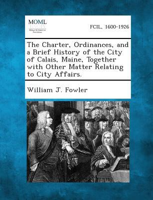 The Charter, Ordinances, and a Brief History of the City of Calais, Maine, Together with Other Matter Relating to City Affairs.