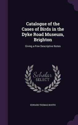 Catalogue of the Cases of Birds in the Dyke Road Museum, Brighton