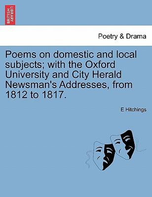 Poems on domestic and local subjects; with the Oxford University and City Herald Newsman's Addresses, from 1812 to 1817