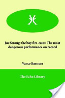 Joe Strong: The Boy Fire-Eater. the Most Dangerous Performance on Record