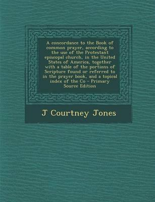A Concordance to the Book of Common Prayer, According to the Use of the Protestant Episcopal Church, in the United States of America, Together with a ... Prayer Book, and a Topical Index of the Co