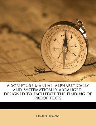 A Scripture Manual, Alphabetically and Systematically Arranged, Designed to Facilitate the Finding of Proof Texts