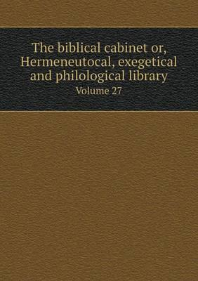 The Biblical Cabinet Or, Hermeneutocal, Exegetical and Philological Library Volume 27