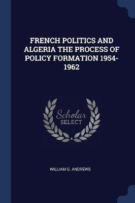 French Politics and Algeria the Process of Policy Formation 1954-1962