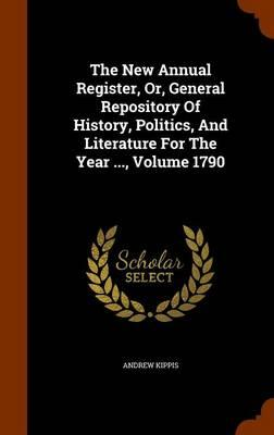 The New Annual Register, Or, General Repository of History, Politics, and Literature for the Year, Volume 1790
